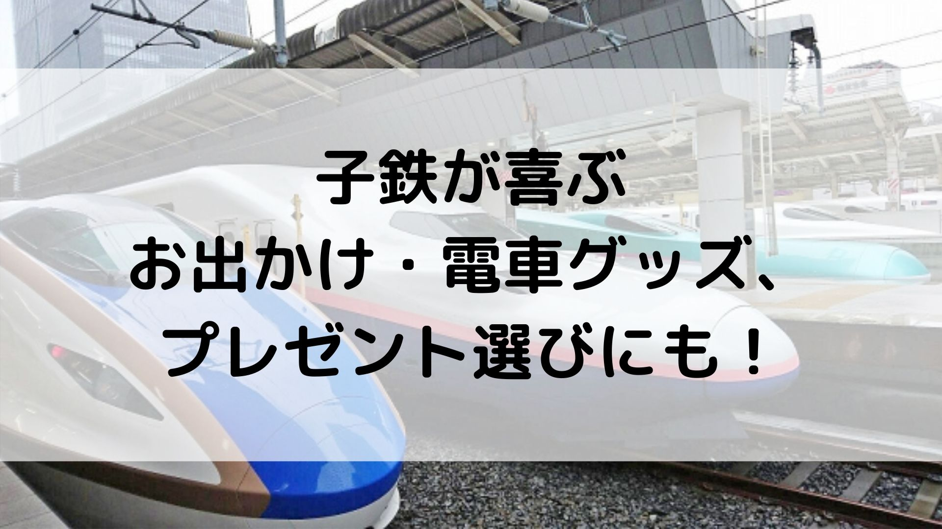 子鉄が喜ぶお出かけ・電車グッズ、プレゼント選びにも!