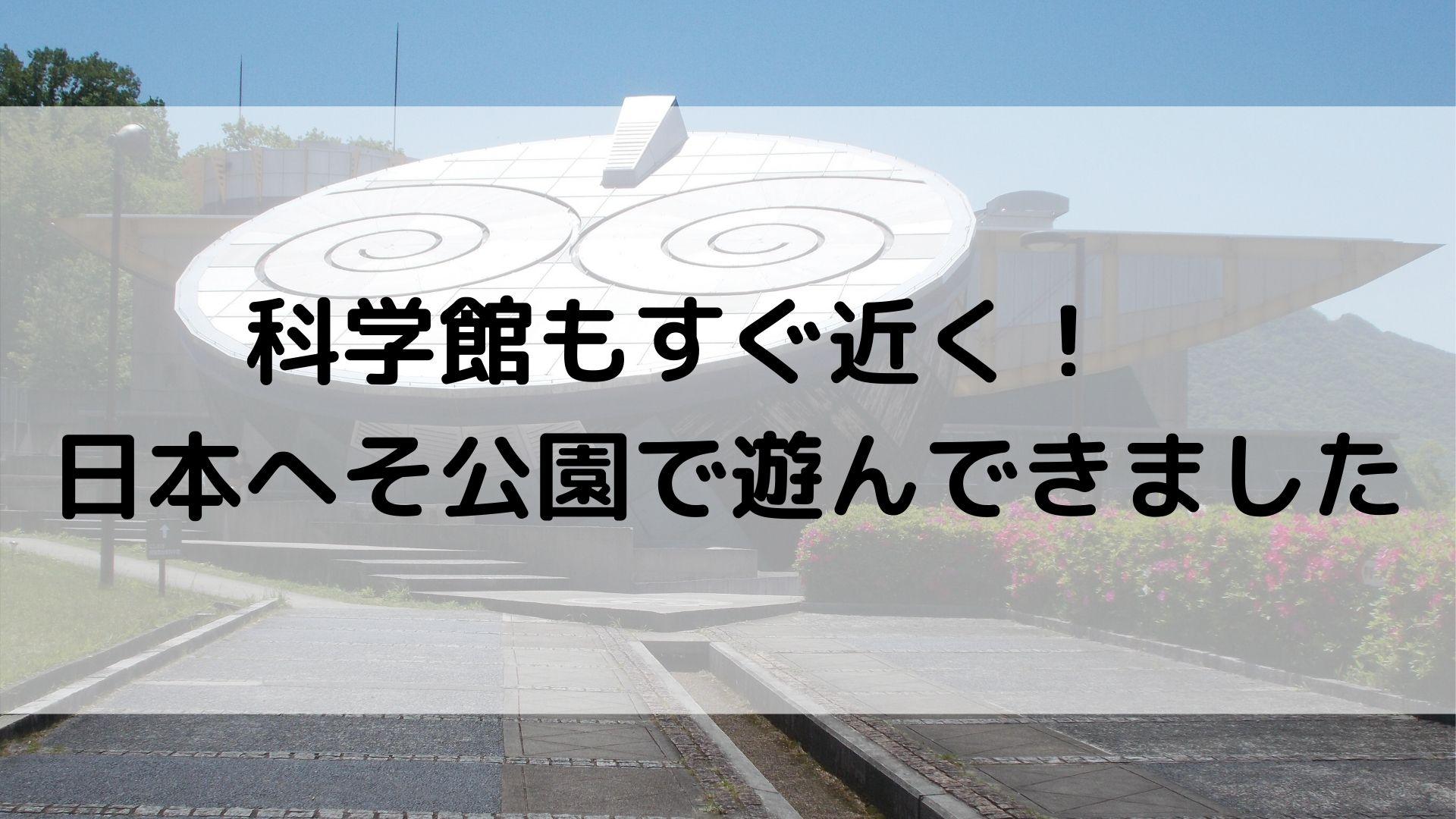科学館もすぐ近く! 日本へそ公園で遊んできました